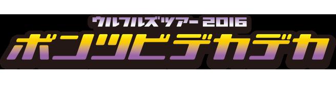 ウルフルズ ツアー2016 ボンツビデカデカ ~アリーナ編~
