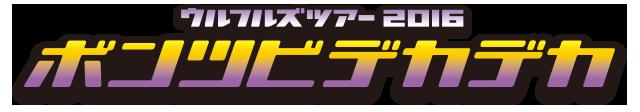 ウルフルズ ツアー2016 ボンツビデカデカ 〜アリーナ編〜