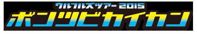 ウルフルズ ツアー2015 ボンツビカイカン 〜ホール編〜